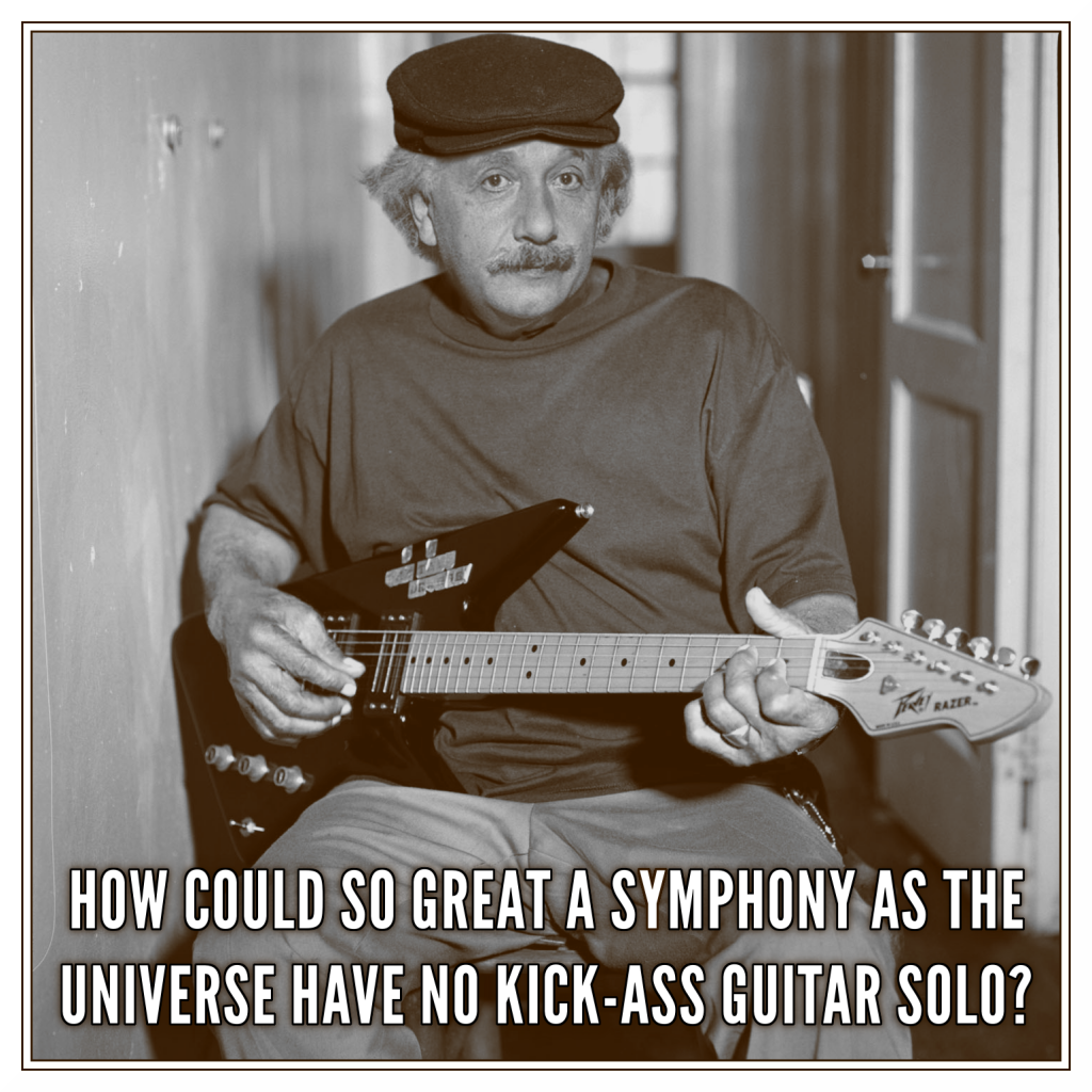 How could so great a symphony as the universe have no kick-ass guitar solo?